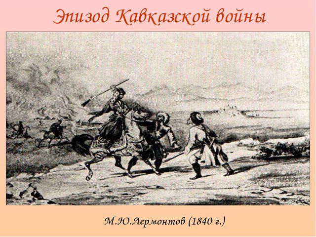 Эпизод Кавказской войны М.Ю.Лермонтов (1840 г.)