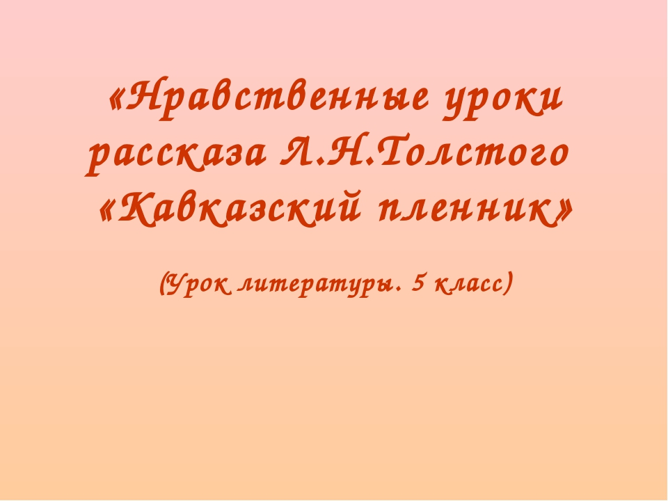«Нравственные уроки рассказа Л.Н.Толстого «Кавказский пленник» (Урок литерату...