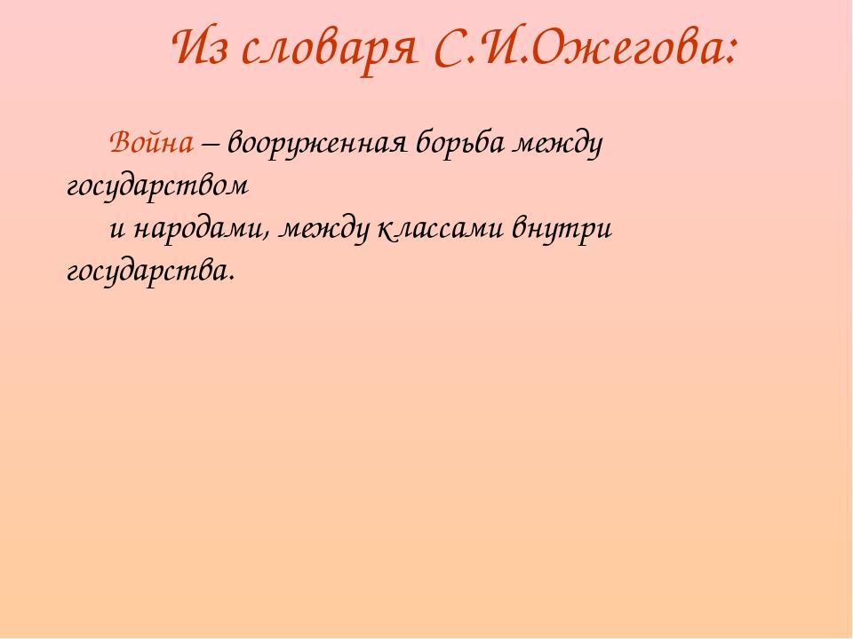 Из словаря С.И.Ожегова: Война – вооруженная борьба между государством и народ...