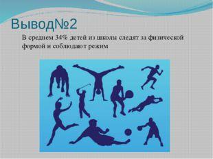 Вывод№2 В среднем 34% детей из школы следят за физической формой и соблюдают