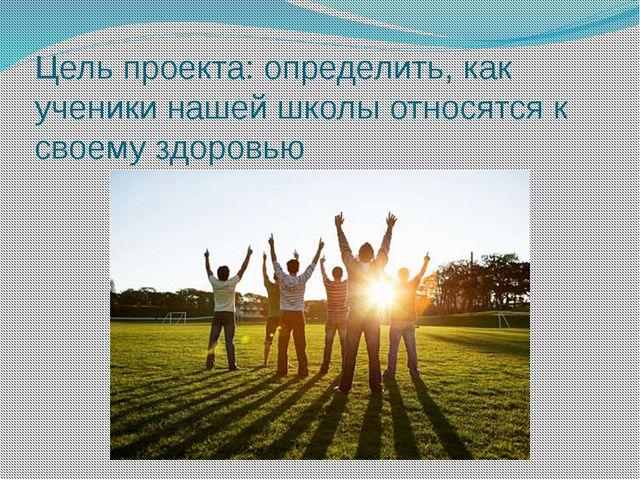 Цель проекта: определить, как ученики нашей школы относятся к своему здоровью