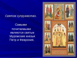 Святое супружество. Самыми почитаемыми являются святые Муромские князья Петр