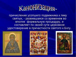 причисление усопшего подвижника к лику святых, - развившаяся со временем во в