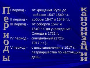 I период - от крещения Руси до соборов 1547 1549 г.г. II период - соборы 154