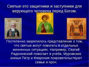 Святые-это защитники и заступники для верующего человека перед Богом. Постепе