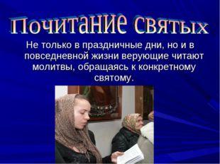 Не только в праздничные дни, но и в повседневной жизни верующие читают молитв