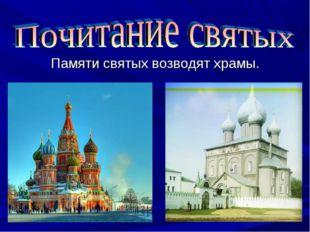 Памяти святых возводят храмы.