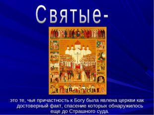 это те, чья причастность к Богу была явлена церкви как достоверный факт, спа