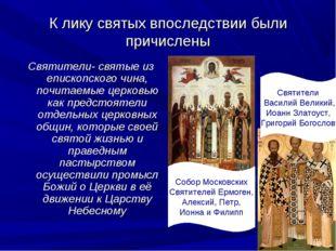 К лику святых впоследствии были причислены Святители- святые из епископского