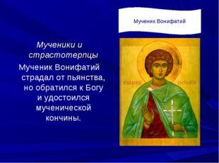 Мученики и страстотерпцы Мученик Вонифатий страдал от пьянства, но обратился