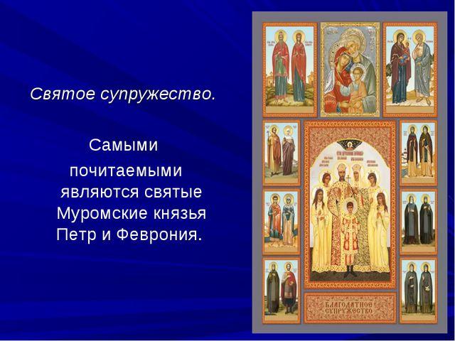 Святое супружество. Самыми почитаемыми являются святые Муромские князья Петр...