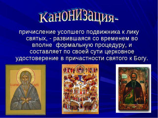 причисление усопшего подвижника к лику святых, - развившаяся со временем во в...