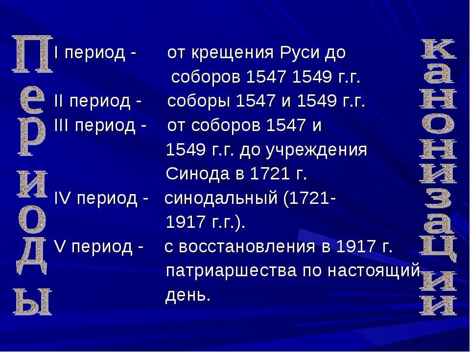 I период - от крещения Руси до соборов 1547 1549 г.г. II период - соборы 154...