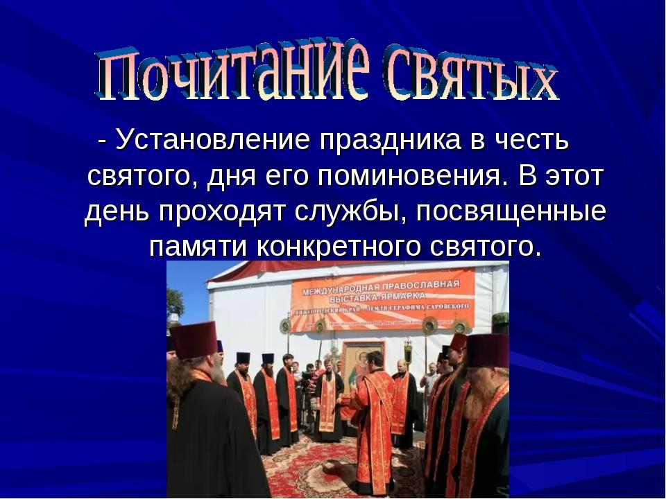 - Установление праздника в честь святого, дня его поминовения. В этот день пр...