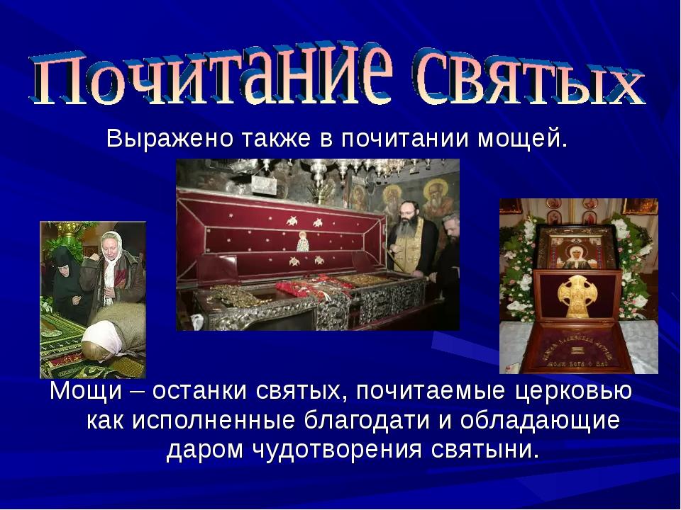 Выражено также в почитании мощей. Мощи – останки святых, почитаемые церковью...
