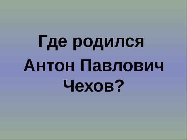Где родился Антон Павлович Чехов?