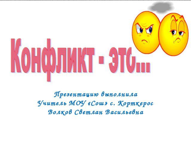 Презентацию выполнила Учитель МОУ «Сош» с. Корткерос Волков Светлан Васильевна
