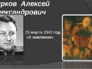 Сурков Алексей Александрович 25 марта 1942год «Вземлянке»