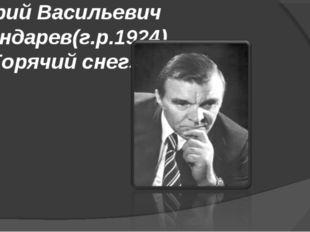 Юрий Васильевич Бондарев(г.р.1924) «Горячий снег»