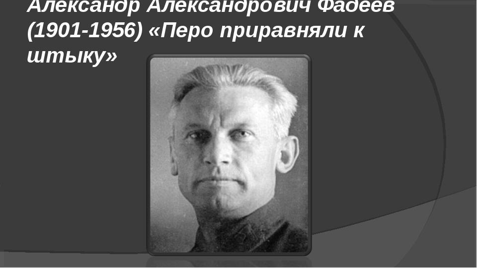 Александр Александрович Фадеев (1901-1956) «Перо приравняли к штыку»