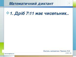 Математичний диктант 1. Дріб 7\11 має чисельник.. Company Logo www.themegalle