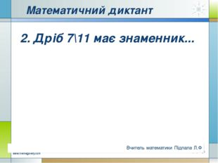 Математичний диктант 2. Дріб 7\11 має знаменник... Company Logo www.themegall