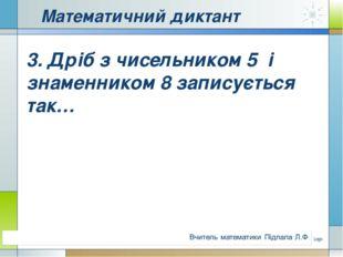Математичний диктант 3. Дріб з чисельником 5 і знаменником 8 записується так…