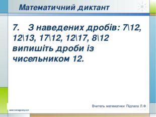Математичний диктант 7.З наведених дробів: 7\12, 12\13, 17\12, 12\17, 8\12 в