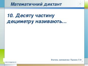 Математичний диктант 10.Десяту частину дециметру називають… Company Logo www