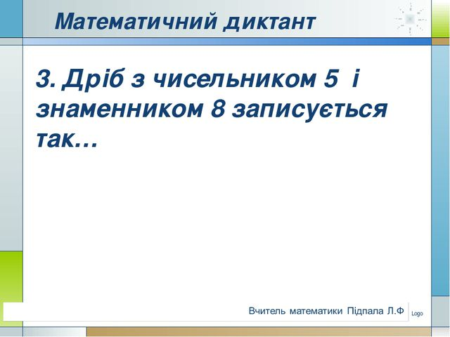 Математичний диктант 3. Дріб з чисельником 5 і знаменником 8 записується так…...