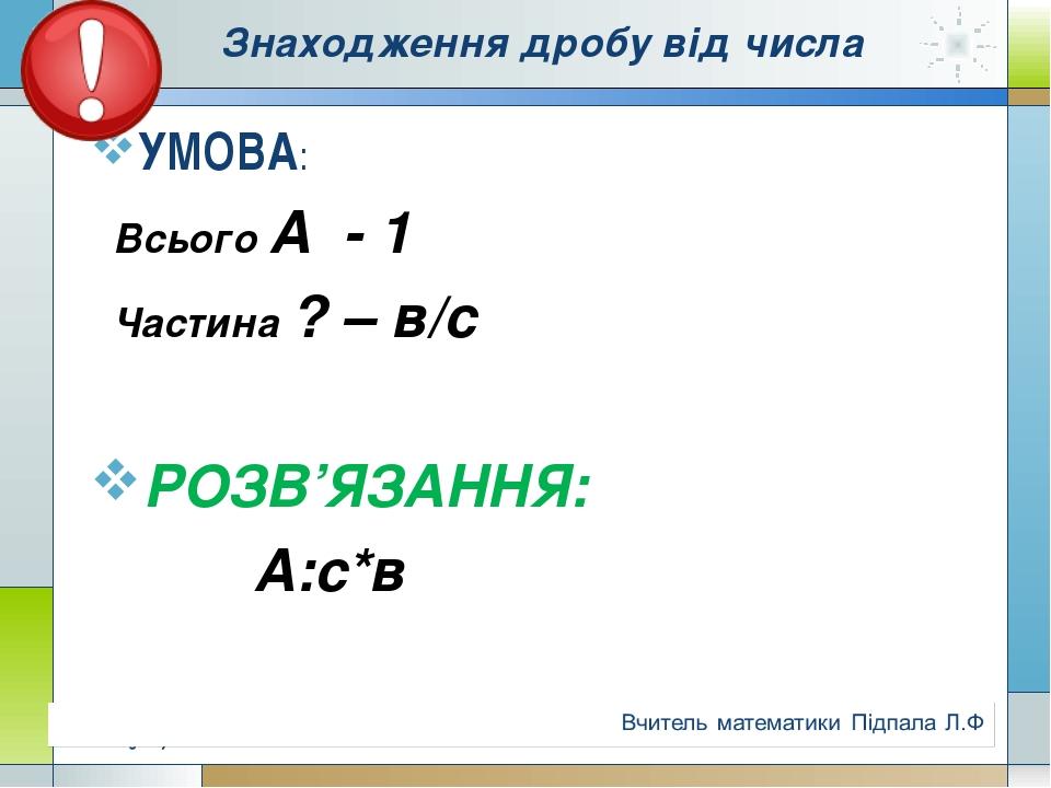 Знаходження дробу від числа УМОВА: Всього А - 1 Частина ? – в/c РОЗВ'ЯЗАННЯ:...