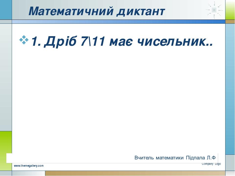 Математичний диктант 1. Дріб 7\11 має чисельник.. Company Logo www.themegalle...
