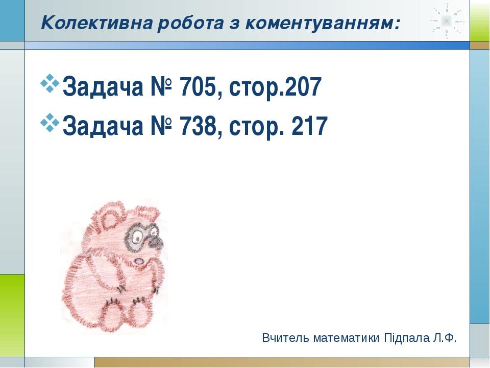 Задача № 705, стор.207 Задача № 738, стор. 217 Вчитель математики Підпала Л.Ф...