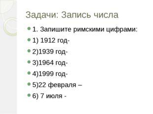 Задачи: Запись числа 1. Запишите римскими цифрами: 1) 1912 год- 2)1939 год- 3