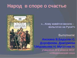 Народ в споре о счастье «…Кому живётся весело - вольготно на Руси?» Выполнили