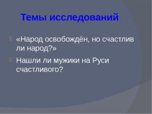 Темы исследований «Народ освобождён, но счастлив ли народ?» Нашли ли мужики н