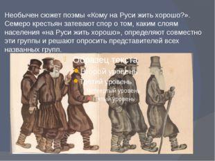 Необычен сюжет поэмы «Кому на Руси жить хорошо?». Семеро крестьян затевают сп