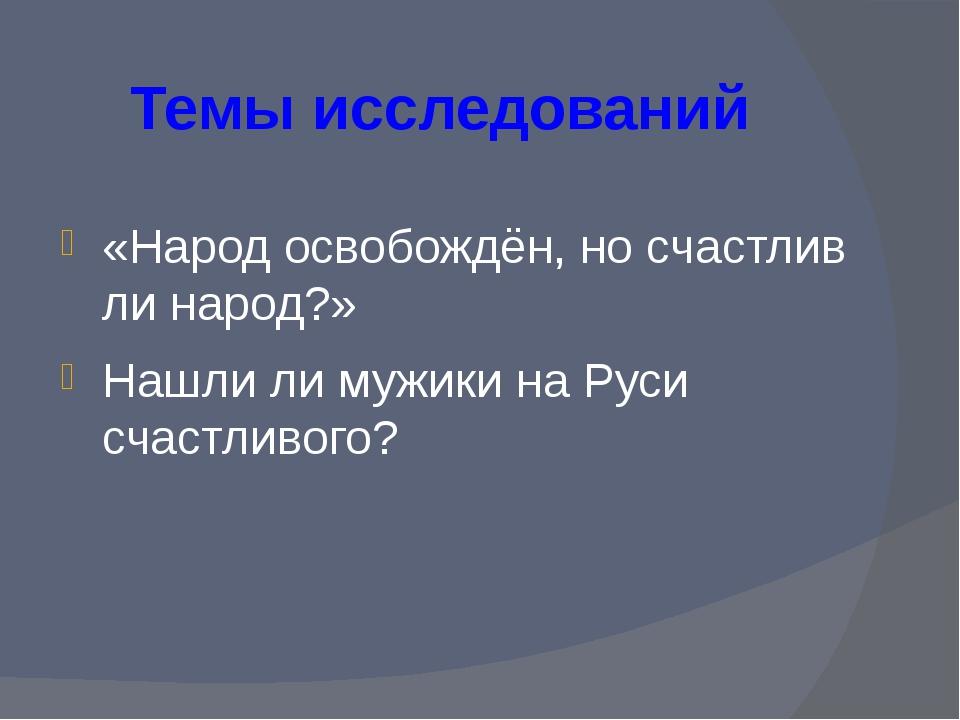 Темы исследований «Народ освобождён, но счастлив ли народ?» Нашли ли мужики н...