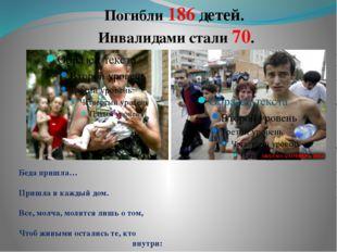 Погибли 186 детей. Инвалидами стали 70. Беда пришла… Пришла в каждый дом. Вс