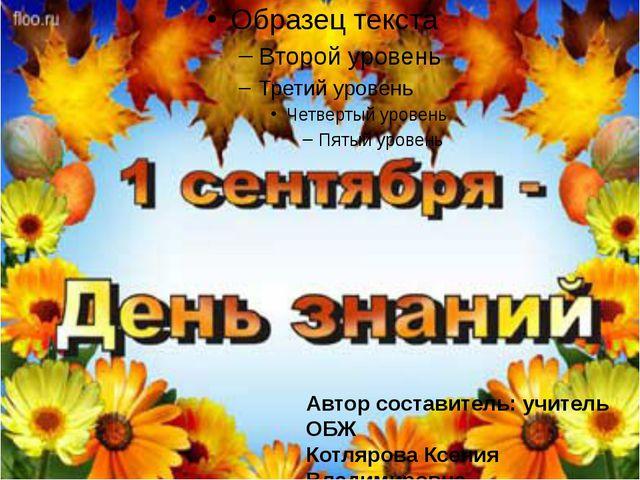 Автор составитель: учитель ОБЖ Котлярова Ксения Владимировна
