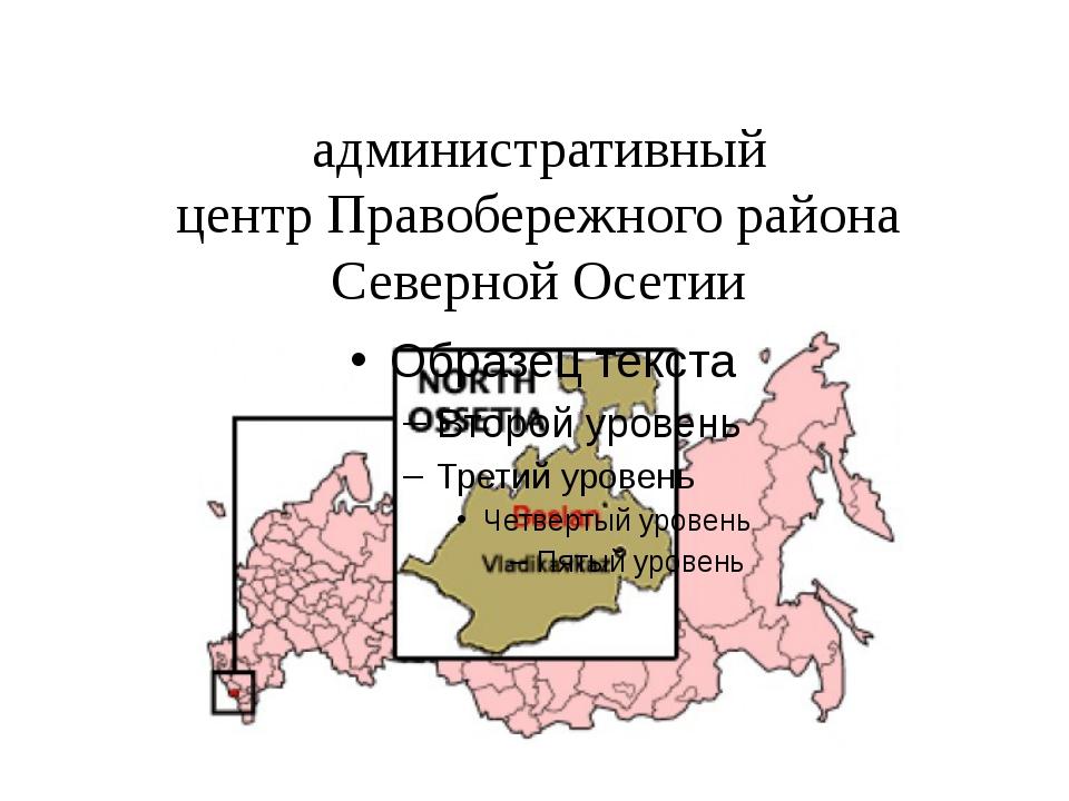 Бесла́н- город вРоссии, административный центрПравобережного района Северн...