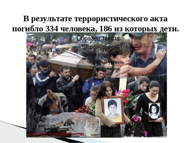 В результате террористического акта погибло 334 человека, 186 из которых дети.