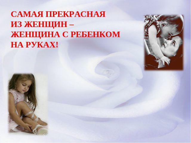 САМАЯ ПРЕКРАСНАЯ ИЗ ЖЕНЩИН – ЖЕНЩИНА С РЕБЕНКОМ НА РУКАХ!