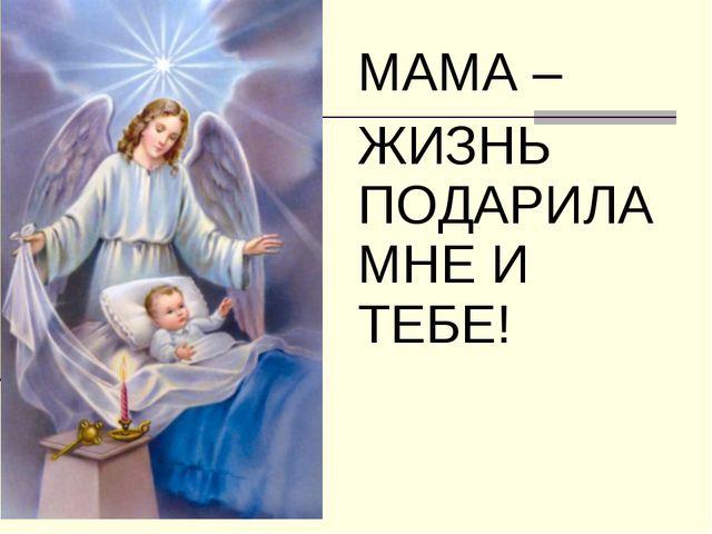 МАМА – ЖИЗНЬ ПОДАРИЛА МНЕ И ТЕБЕ!