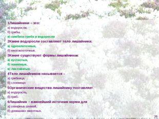 1Лишайники – это: а) водоросли, б) грибы, в) симбиоз гриба и водоросли 2Какие