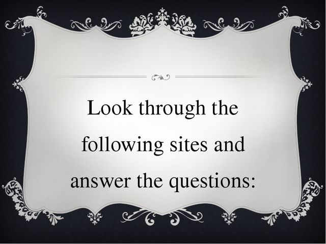 Look through the following sites and answer the questions: