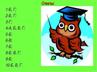 Ответы: 1-Б, Г; 2-Б, Г; 3-Г; 4-А, Б, В, Г; 5-Б; 6-В; 7-Б; 8-Б, В, Г; 9-Б; 10-