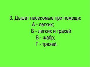 3. Дышат насекомые при помощи: А - легких; Б - легких и трахей В - жабр; Г -