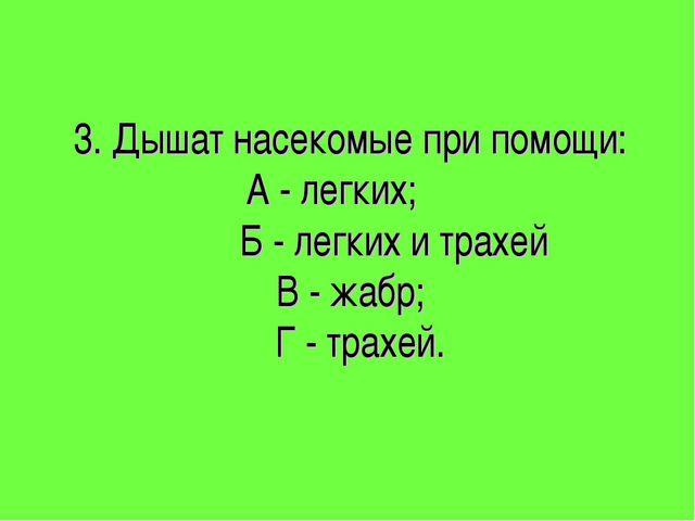 3. Дышат насекомые при помощи: А - легких; Б - легких и трахей В - жабр; Г -...