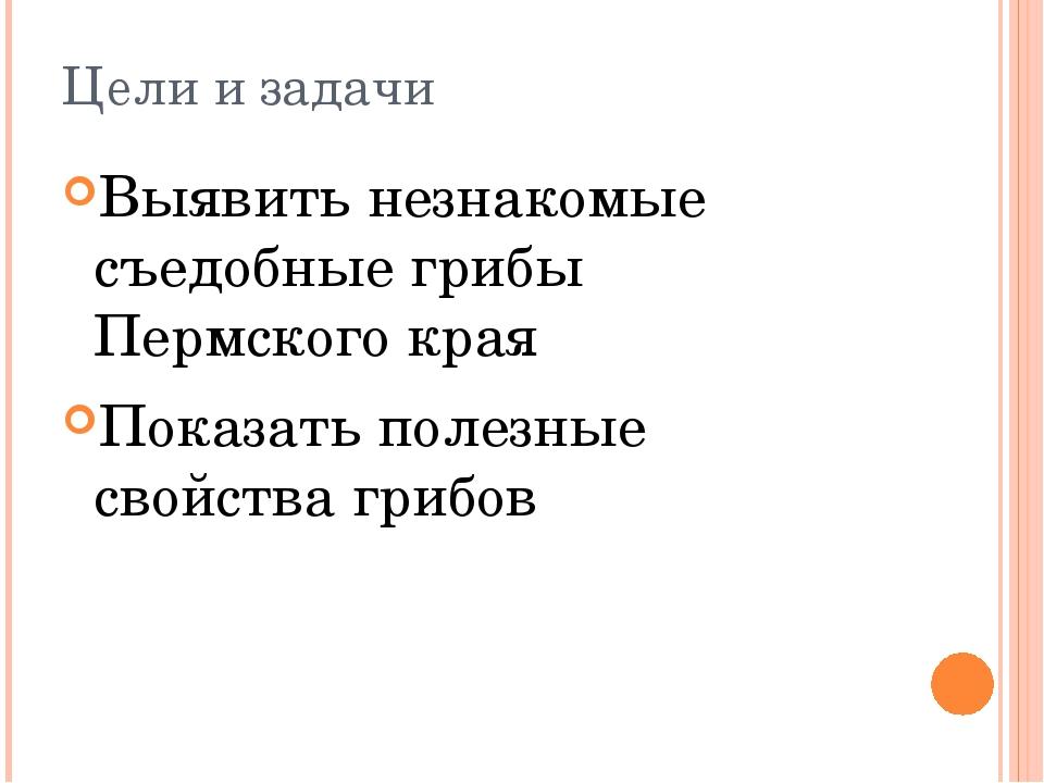 Цели и задачи Выявить незнакомые съедобные грибы Пермского края Показать поле...